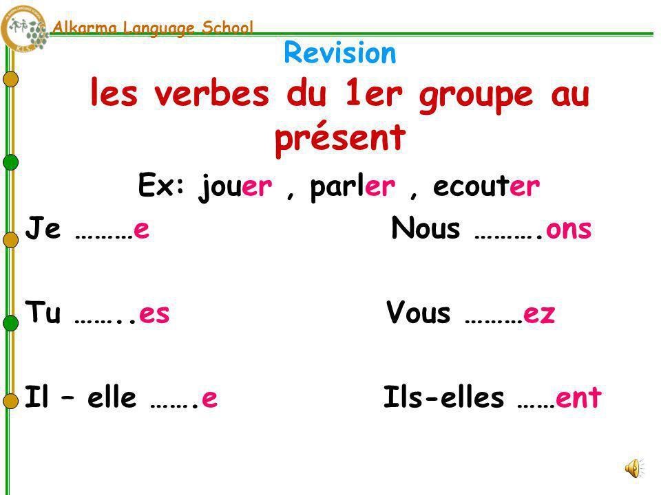 Alkarma Language School Revision les verbes du 1er groupe au présent Ex: jouer, parler, ecouter Je ………e Nous ……….ons Tu ……..es Vous ………ez Il – elle …….e Ils-elles ……ent