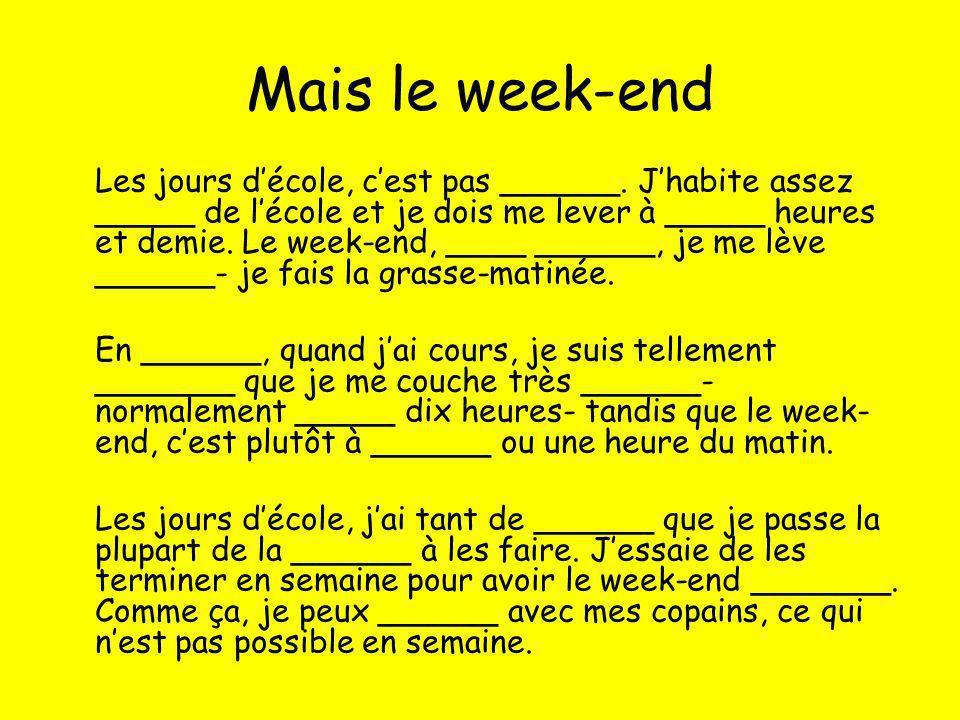 Mais le week-end Les jours décole, cest pas ______. Jhabite assez _____ de lécole et je dois me lever à _____ heures et demie. Le week-end, ____ _____
