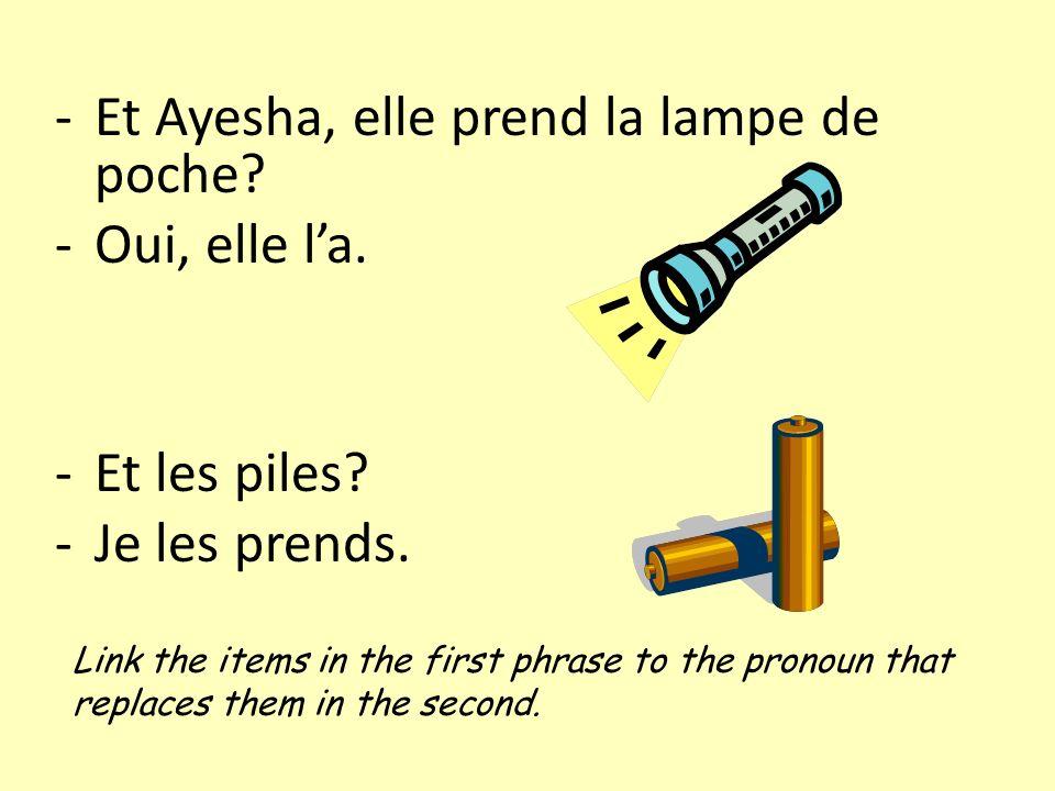 -Et Ayesha, elle prend la lampe de poche? -Oui, elle la. -Et les piles? -Je les prends. Link the items in the first phrase to the pronoun that replace