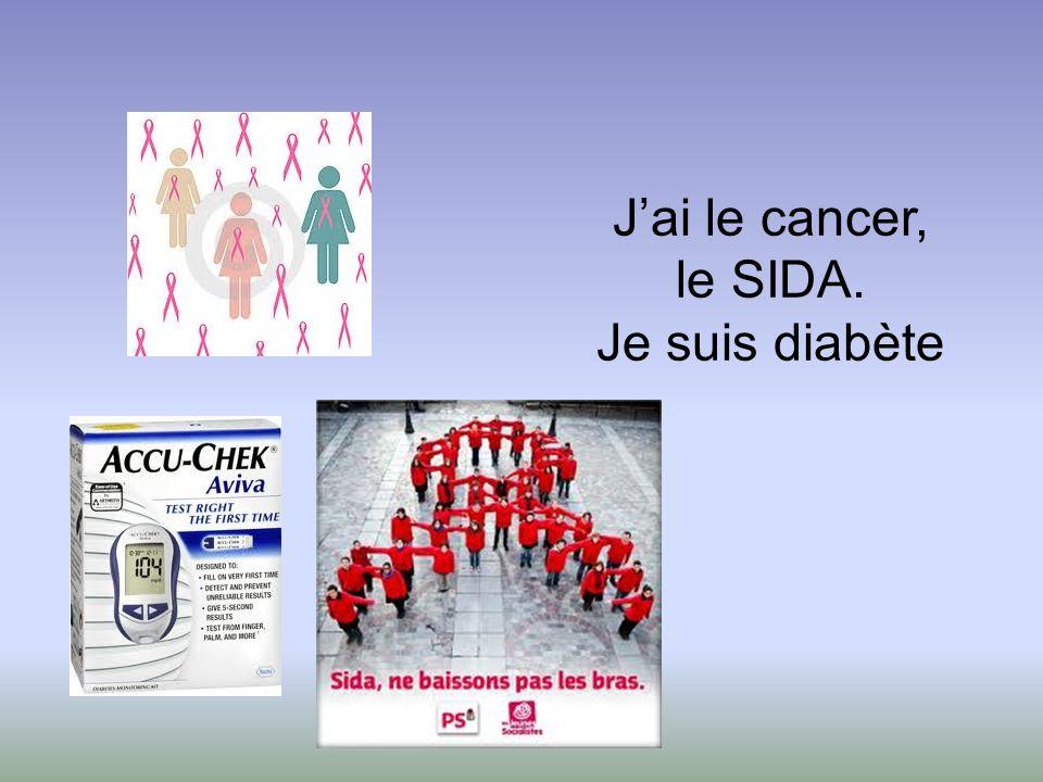 Jai le cancer, le SIDA. Je suis diabète