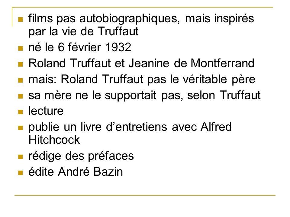 films pas autobiographiques, mais inspirés par la vie de Truffaut né le 6 février 1932 Roland Truffaut et Jeanine de Montferrand mais: Roland Truffaut