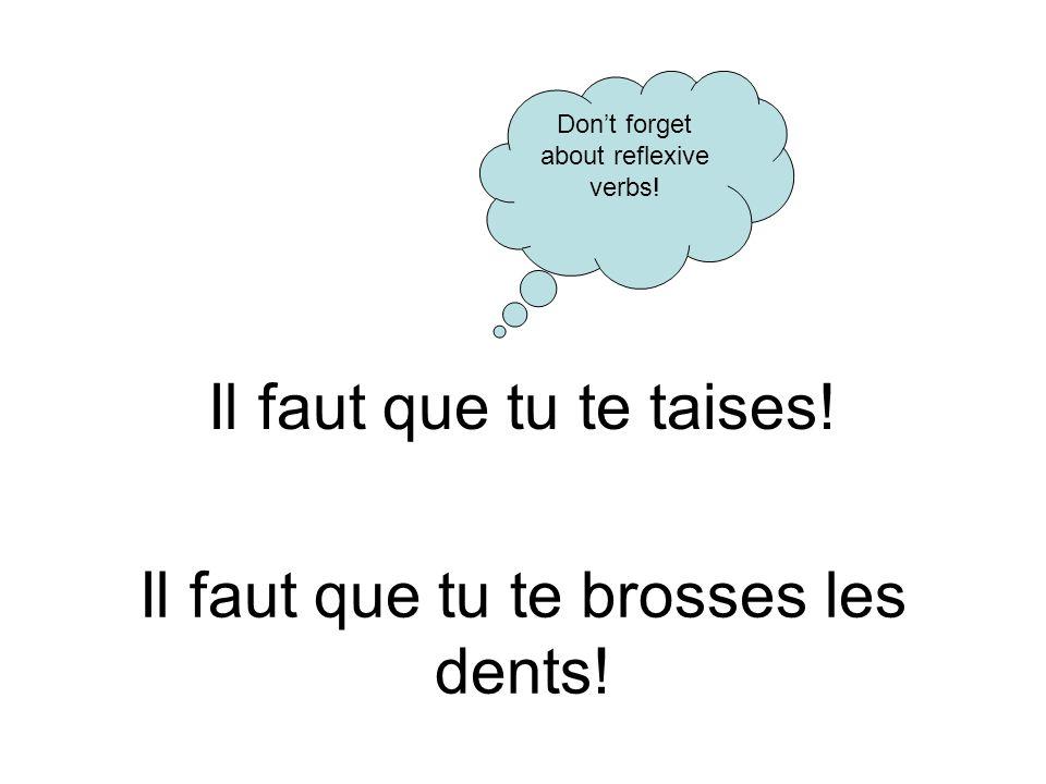 Il faut que tu te taises! Dont forget about reflexive verbs! Il faut que tu te brosses les dents!