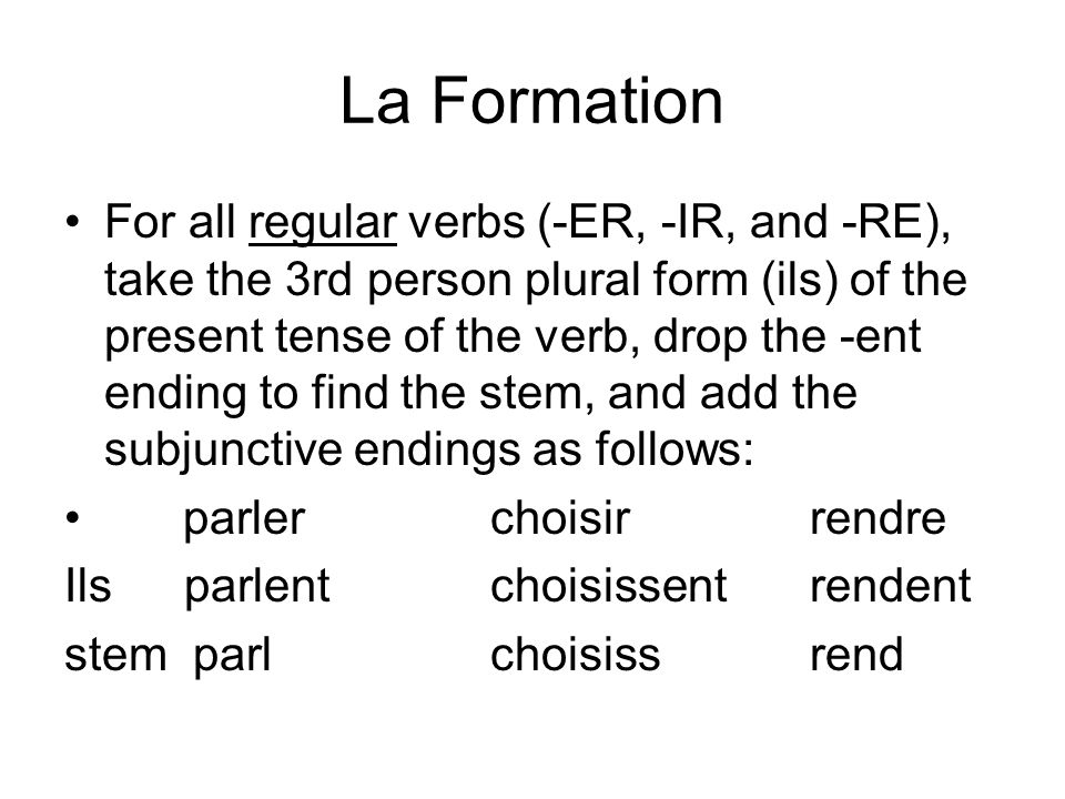 La Formation For all regular verbs (-ER, -IR, and -RE), take the 3rd person plural form (ils) of the present tense of the verb, drop the -ent ending t
