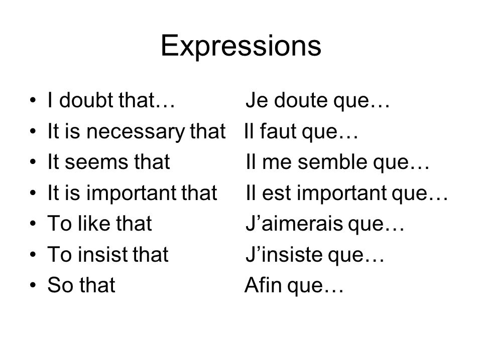 Expressions I doubt that… Je doute que… It is necessary that Il faut que… It seems that Il me semble que… It is important that Il est important que… T