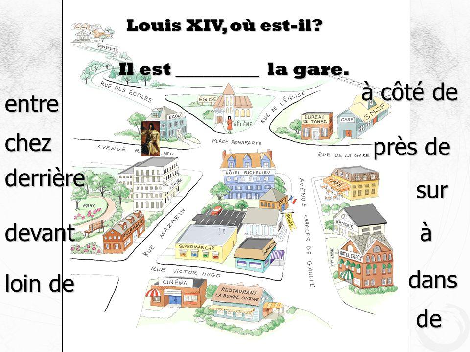 Louis XIV, où est-il? Il est _________ la gare. devant entre à côté de près de derrière loin de à dans de chez sur