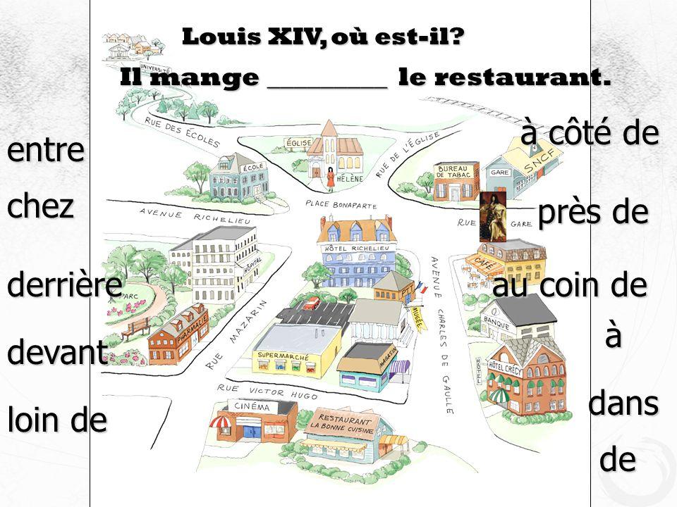 Louis XIV, où est-il? Il mange _________ le restaurant. devant à côté de près de au coin de loin de à dans de derrière entre chez