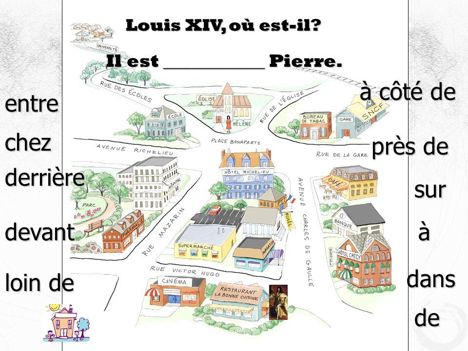 Louis XIV, où est-il? Il est ___________ Pierre. devant à côté de près de derrière loin de sur entre à dans de chez