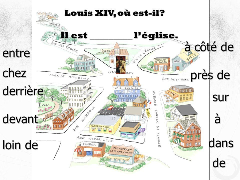 Louis XIV, où est-il? Il est _________ léglise. devant à côté de près de derrière loin de sur entre à dans de chez