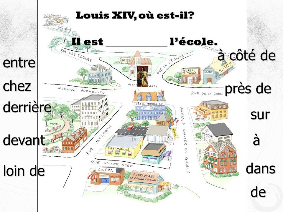 Louis XIV, où est-il? Il est ___________ lécole. devant à côté de près de derrière loin de sur entre à dans de chez