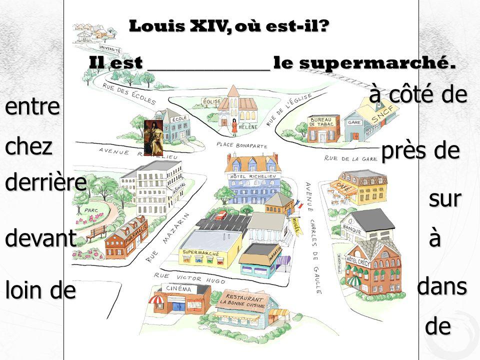 Louis XIV, où est-il? Il est _____________ le supermarché. devant à côté de près de sur derrière loin de entre à dans de chez