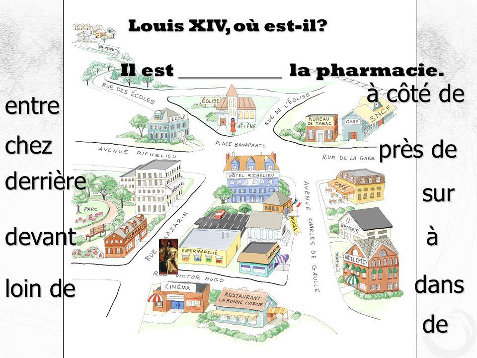 Louis XIV, où est-il? Il est ___________ la pharmacie. devant à côté de près de sur derrière loin de entre à dans de chez