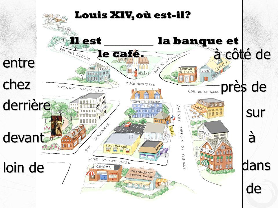 Louis XIV, où est-il? Il est _________ la banque et le café. devant entre à côté de près de derrière loin de à dans de chez sur