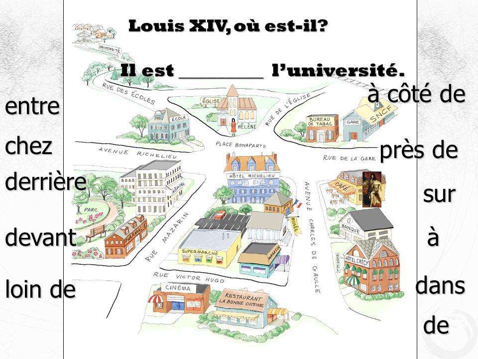 Louis XIV, où est-il? Il est _________ luniversité. devant à côté de près de derrière loin de entre à dans de chez sur