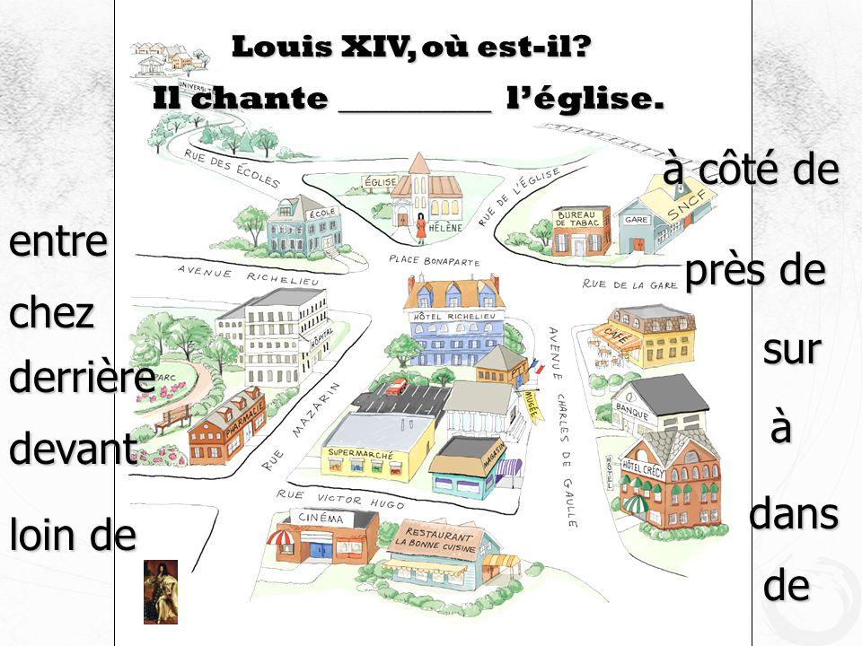 Louis XIV, où est-il? Il chante _________ léglise. devant à côté de près de loin de à dans de sur derrière entre chez