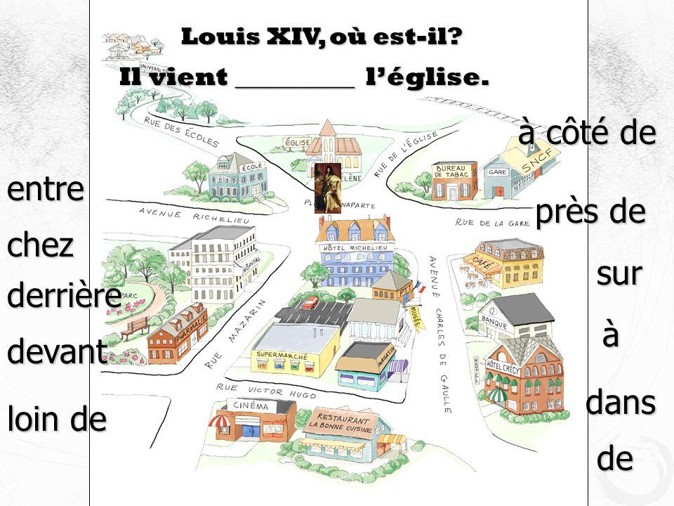 Louis XIV, où est-il? Il vient _________ léglise. devant à côté de près de loin de à dans de sur derrière entre chez