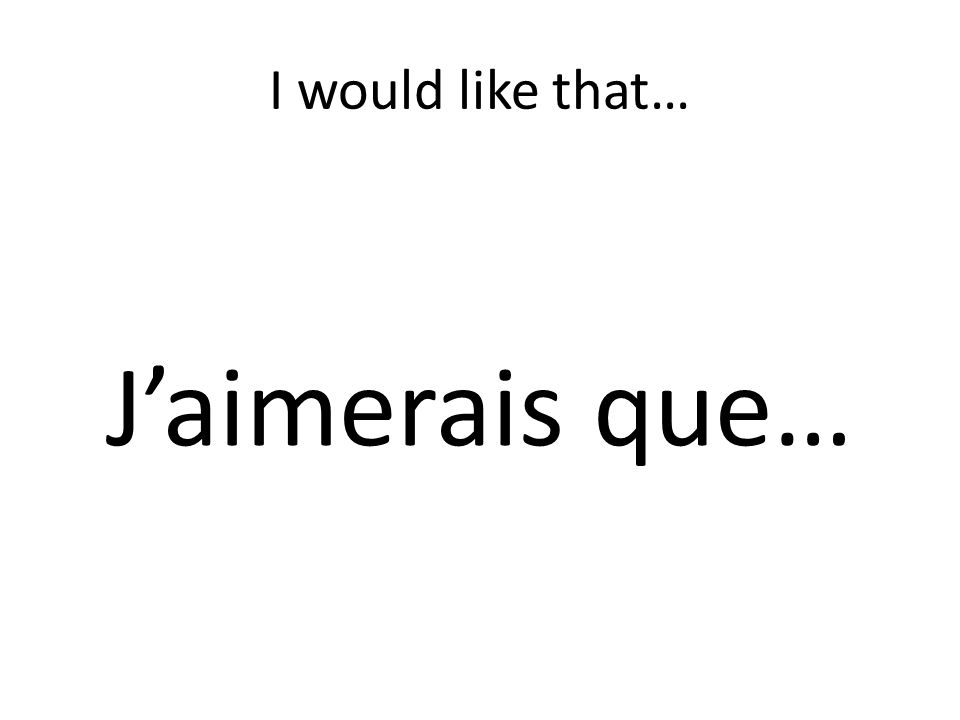 I would like that… Jaimerais que…