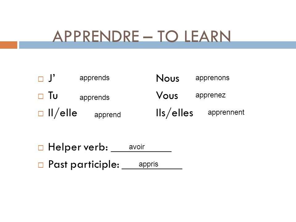 APPRENDRE – TO LEARN JNous TuVous Il/elleIls/elles Helper verb: __________ Past participle: __________ apprend apprends apprenons apprenez apprennent avoir appris