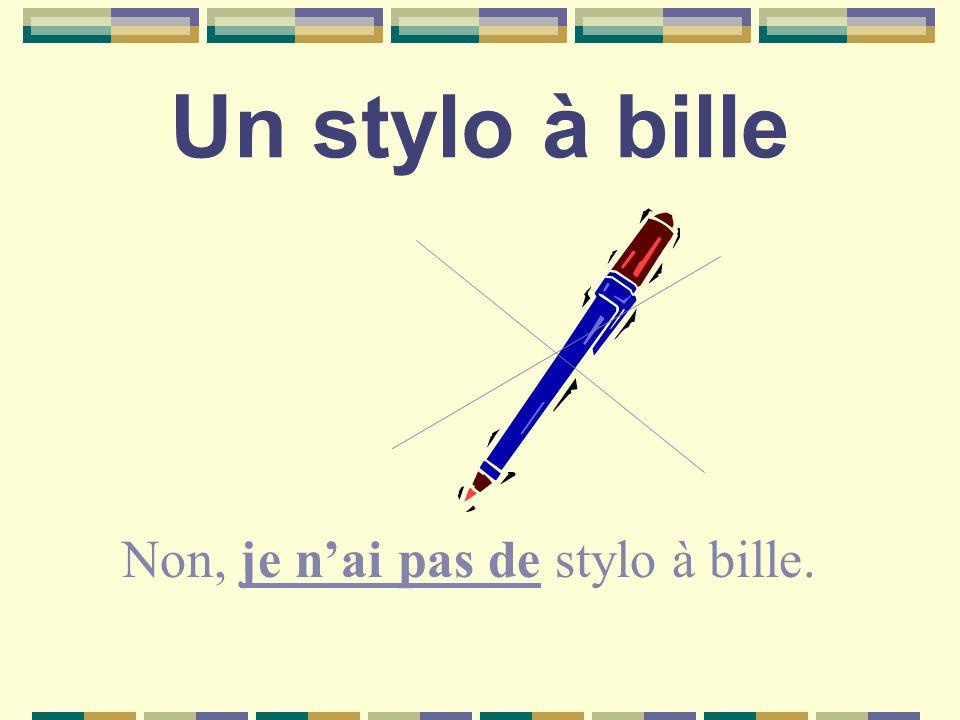 Un stylo à bille Non, je nai pas de stylo à bille.