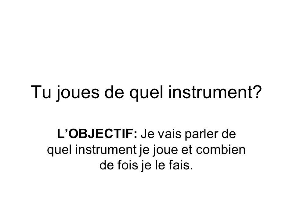 Tu joues de quel instrument? LOBJECTIF: Je vais parler de quel instrument je joue et combien de fois je le fais.