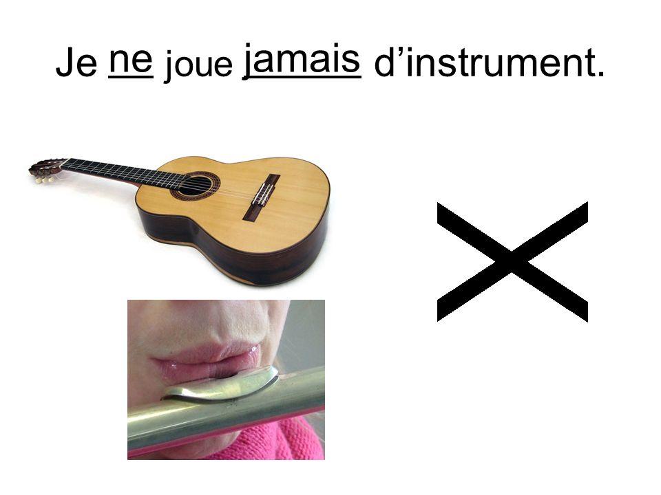 Je ne joue jamais dinstrument. nejamais