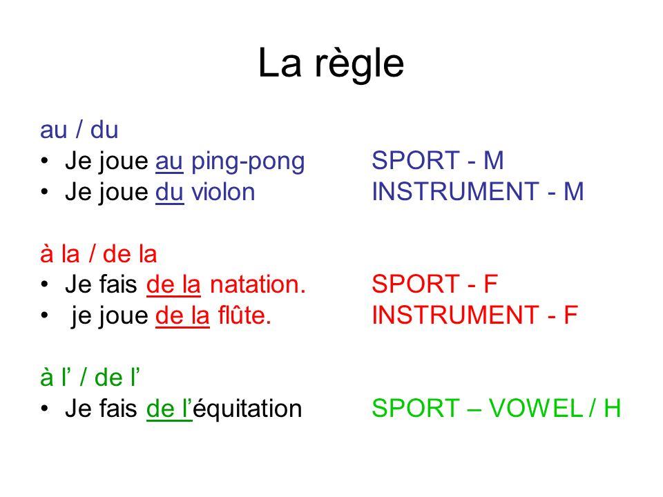 La règle au / du Je joue au ping-pongSPORT - M Je joue du violonINSTRUMENT - M à la / de la Je fais de la natation.SPORT - F je joue de la flûte.INSTR