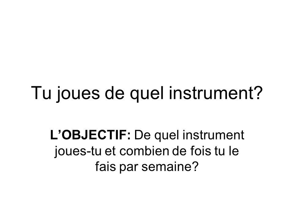 Tu joues de quel instrument? LOBJECTIF: De quel instrument joues-tu et combien de fois tu le fais par semaine?