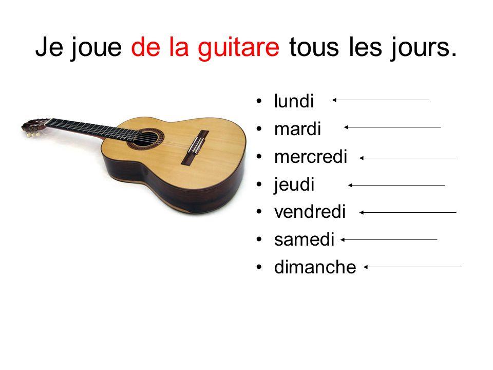 Je joue de la guitare tous les jours. lundi mardi mercredi jeudi vendredi samedi dimanche