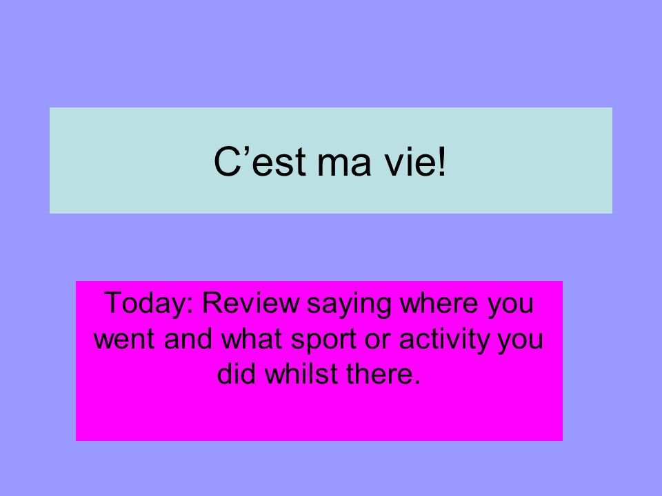 Cest ma vie! Today: Review saying where you went and what sport or activity you did whilst there.