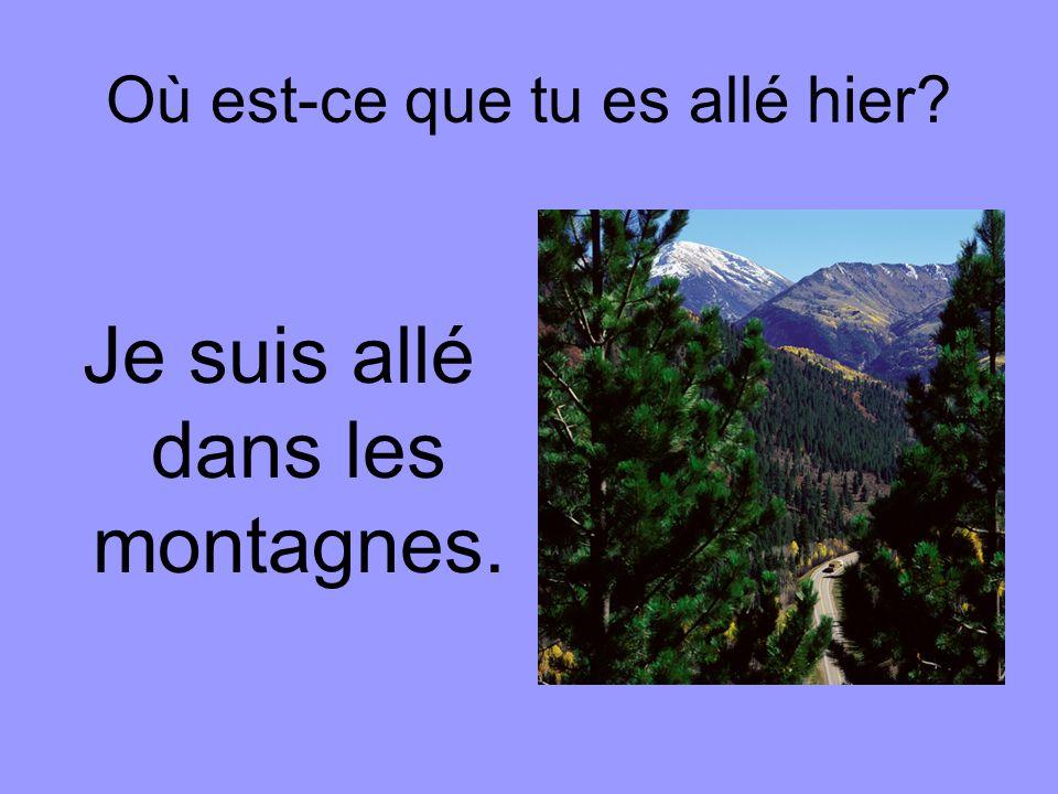 Où est-ce que tu es allé hier Je suis allé dans les montagnes.