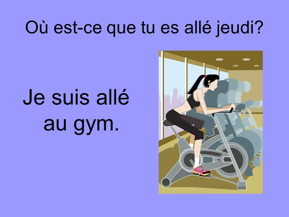 Où est-ce que tu es allé jeudi Je suis allé au gym.