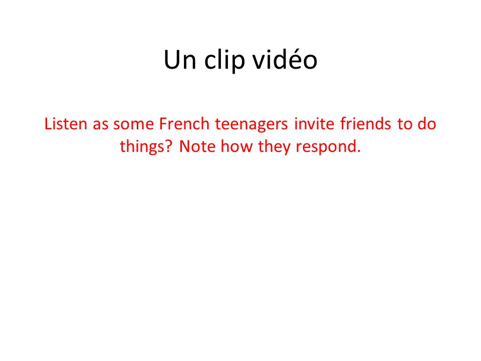 Un clip vidéo Listen as some French teenagers invite friends to do things Note how they respond.