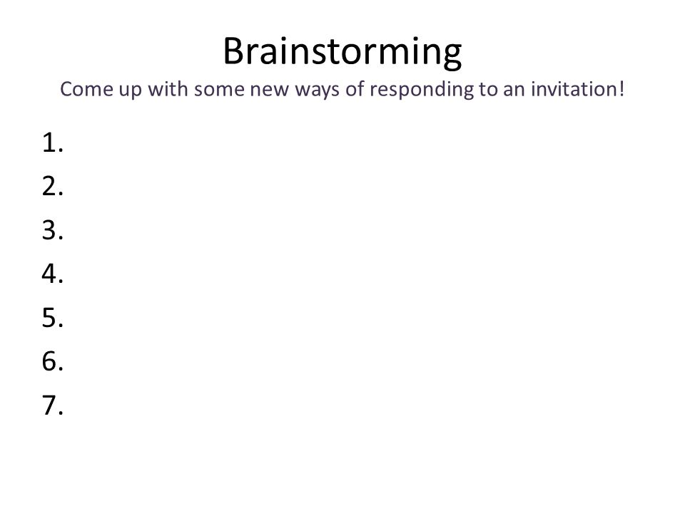 Brainstorming Come up with some new ways of responding to an invitation! 1. 2. 3. 4. 5. 6. 7.
