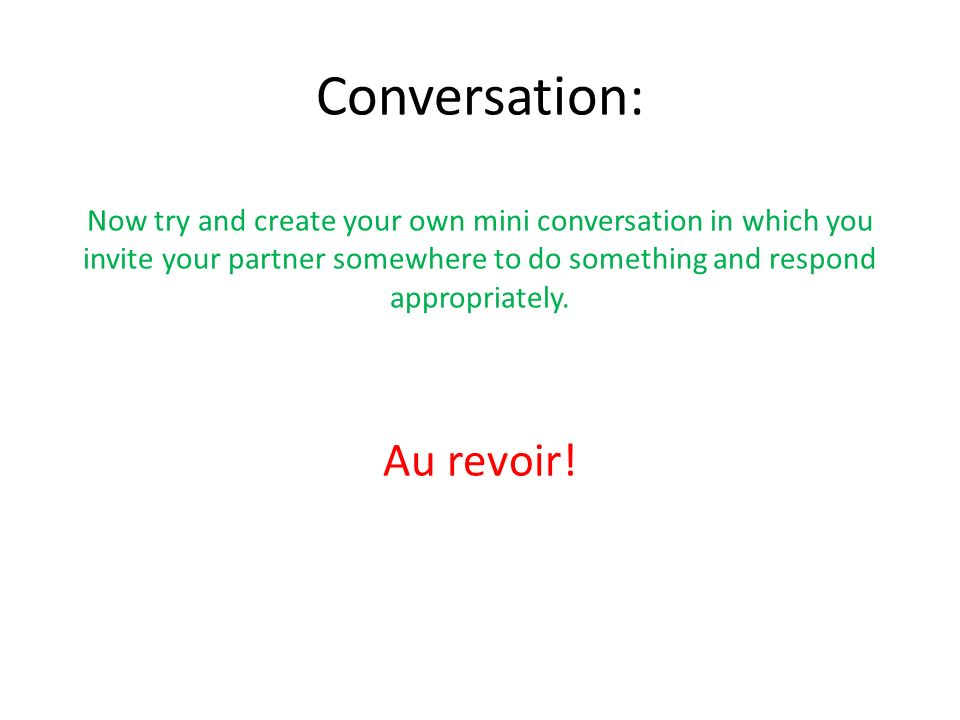 Conversation: Now try and create your own mini conversation in which you invite your partner somewhere to do something and respond appropriately.