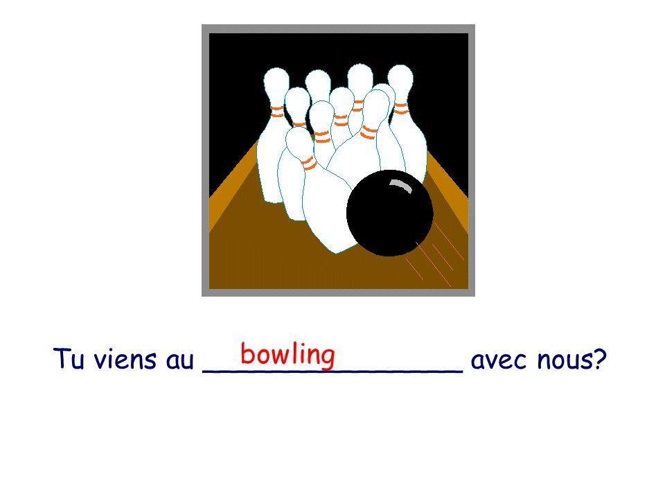Tu viens au _______________ avec nous? bowling