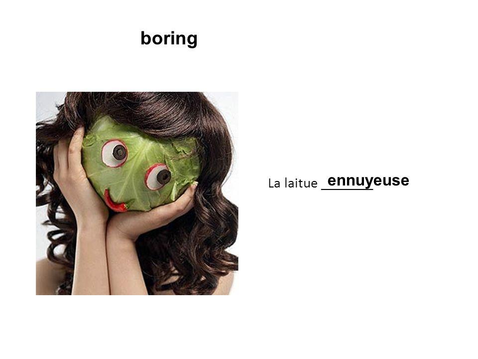 La laitue ________ ennuyeuse boring