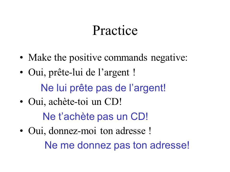 Practice Make the positive commands negative: Oui, prête-lui de largent ! Oui, achète-toi un CD! Oui, donnez-moi ton adresse ! Ne lui prête pas de lar