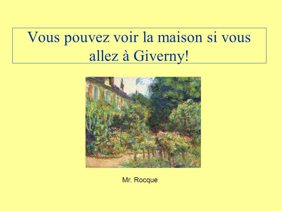 Vous pouvez voir la maison si vous allez à Giverny! Mr. Rocque