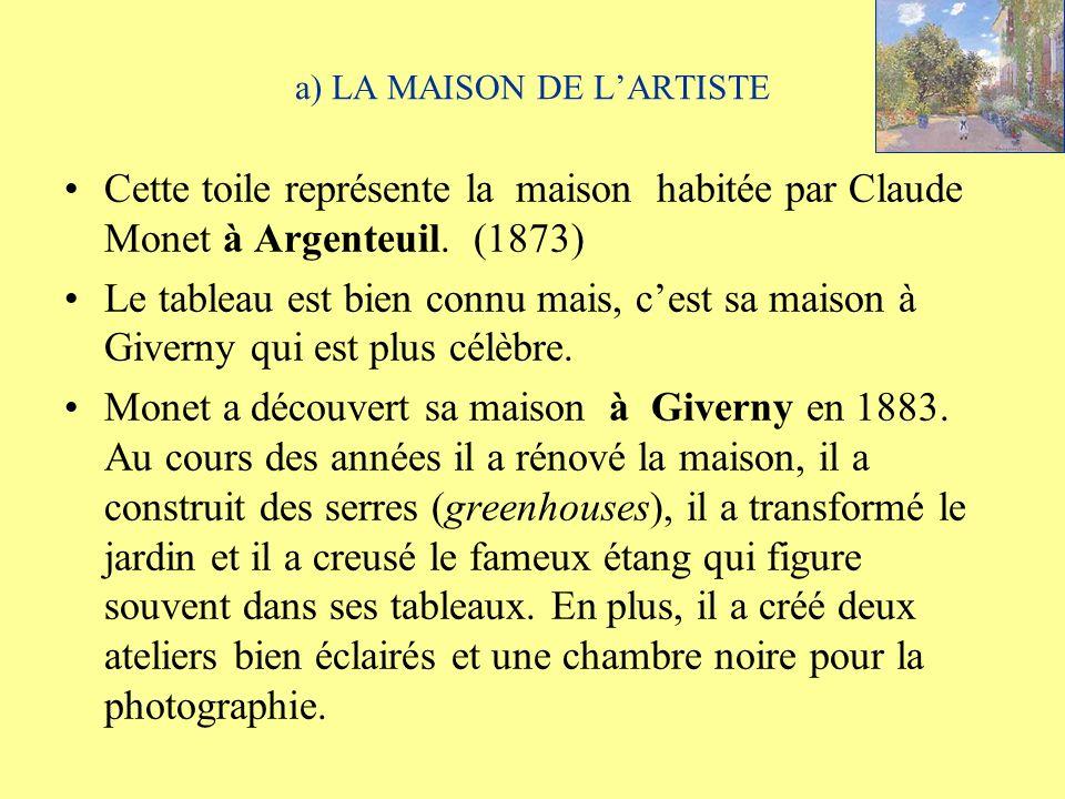 a) LA MAISON DE LARTISTE Cette toile représente la maison habitée par Claude Monet à Argenteuil. (1873) Le tableau est bien connu mais, cest sa maison