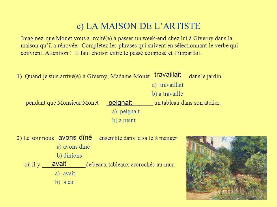 c) LA MAISON DE LARTISTE 1) Quand je suis arrivé(e) à Giverny, Madame Monet ____________dans le jardin a) travaillait b) a travaillé pendant que Monsieur Monet _______________ un tableau dans son atelier.