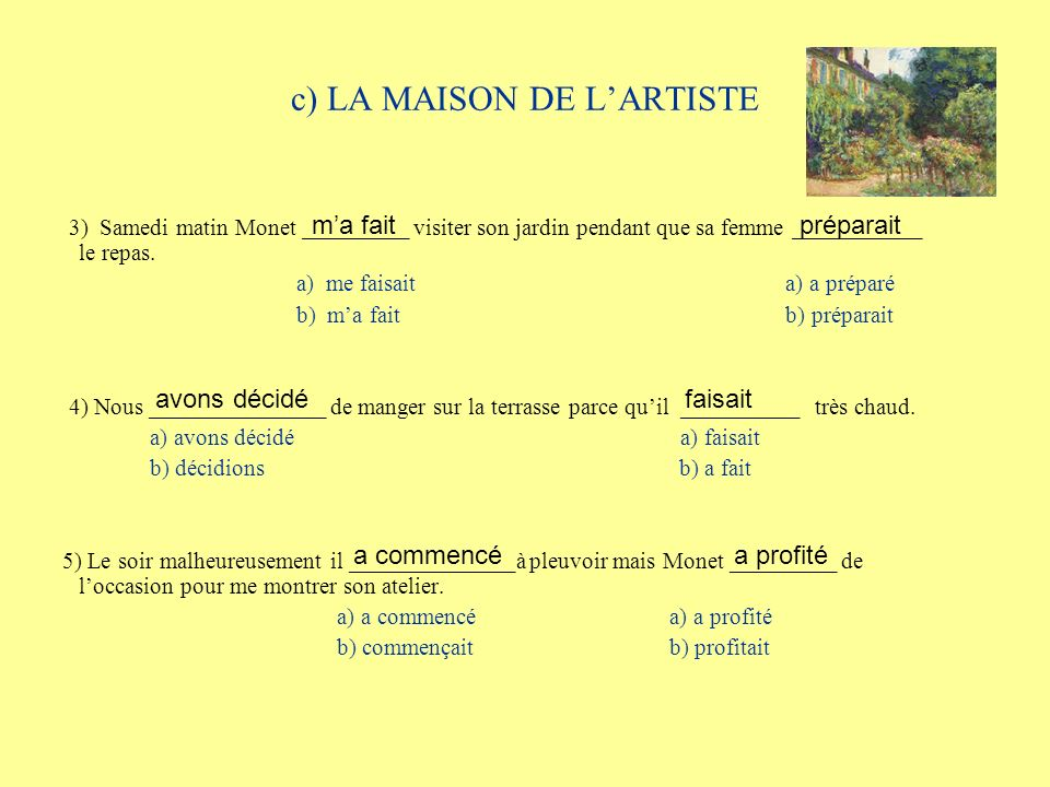 c) LA MAISON DE LARTISTE 3) Samedi matin Monet _________ visiter son jardin pendant que sa femme ___________ le repas. a) me faisait a) a préparé b) m