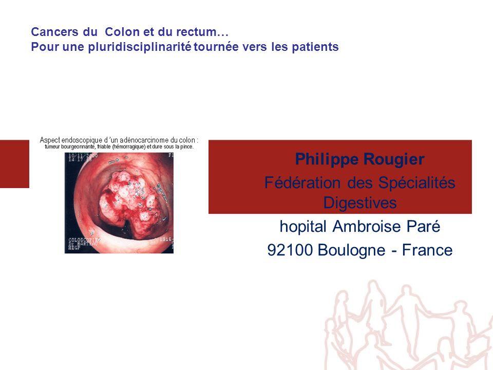 Cancers du Colon et du rectum… Pour une pluridisciplinarité tournée vers les patients Philippe Rougier Fédération des Spécialités Digestives hopital A