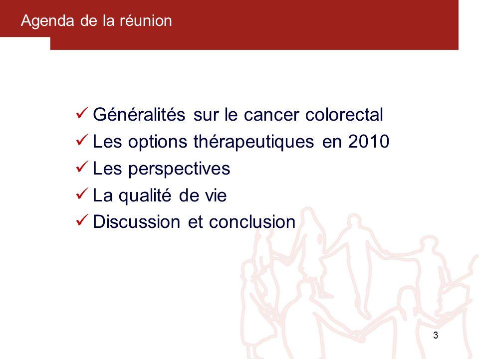 3 Agenda de la réunion Généralités sur le cancer colorectal Les options thérapeutiques en 2010 Les perspectives La qualité de vie Discussion et conclu