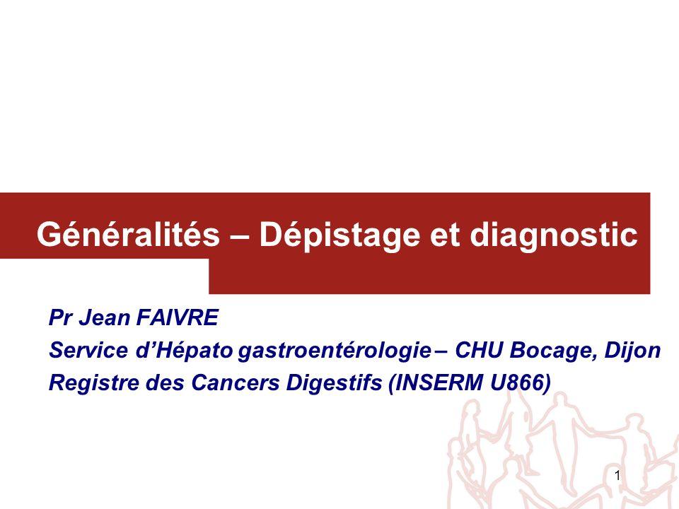 1 Généralités – Dépistage et diagnostic Pr Jean FAIVRE Service dHépato gastroentérologie – CHU Bocage, Dijon Registre des Cancers Digestifs (INSERM U8
