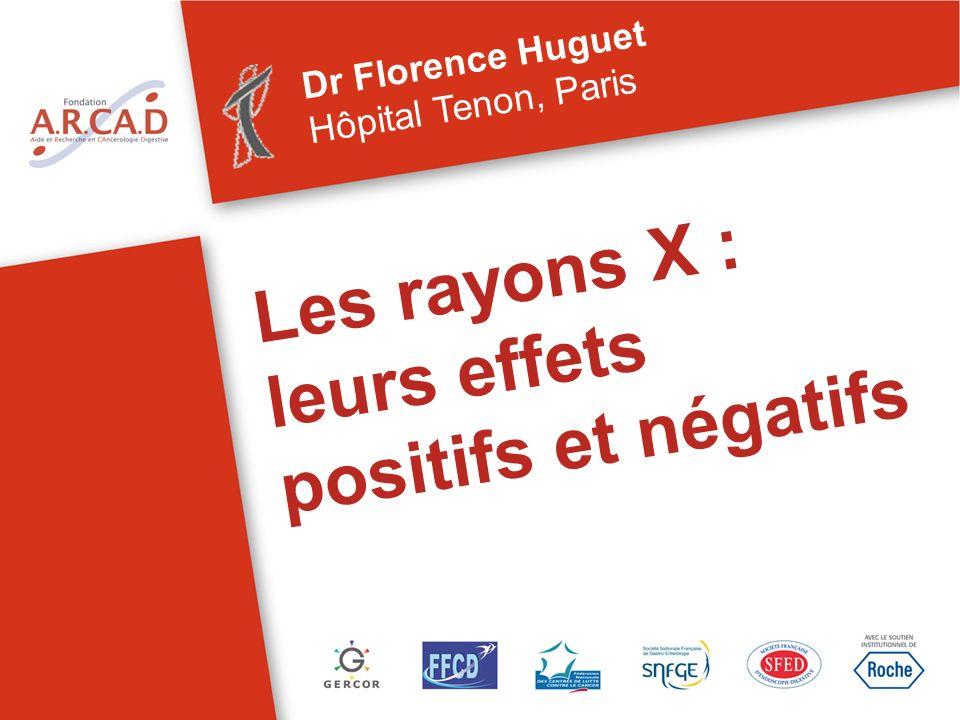 Les rayons X : leurs effets positifs et négatifs Dr Florence Huguet Hôpital Tenon, Paris