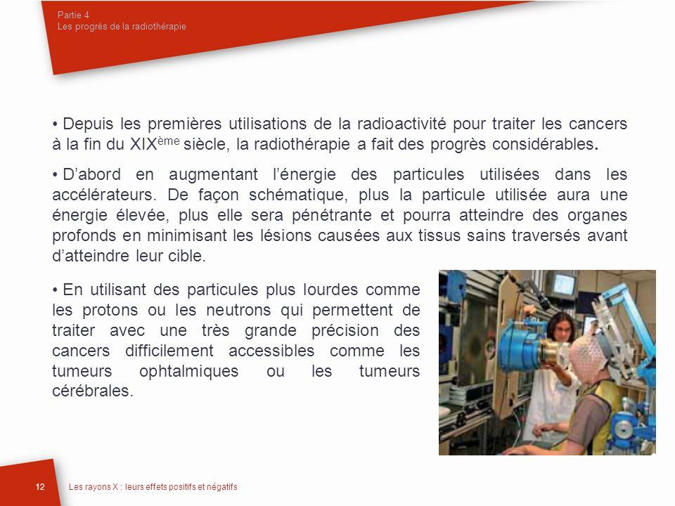 Partie 4 Les progrès de la radiothérapie 12Les rayons X : leurs effets positifs et négatifs Depuis les premières utilisations de la radioactivité pour