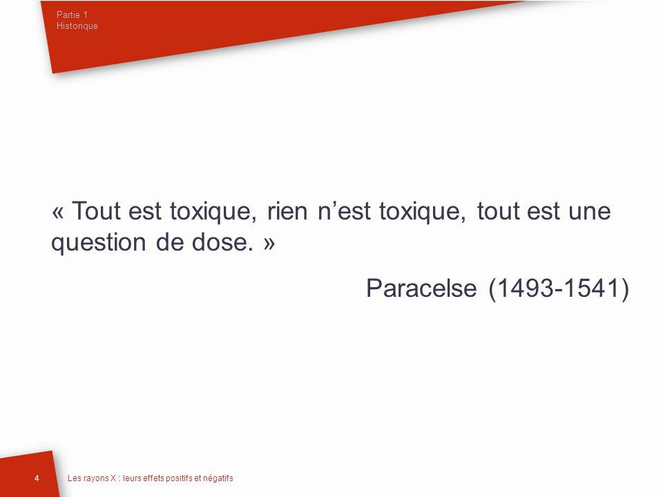Partie 1 Historique « Tout est toxique, rien nest toxique, tout est une question de dose. » Paracelse (1493-1541) 4Les rayons X : leurs effets positif