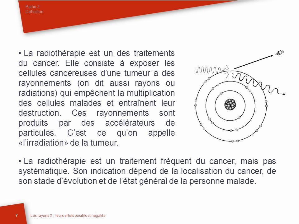 Partie 2 Définition 8Les rayons X : leurs effets positifs et négatifs Les rayons (des photons de haute énergie ou des électrons) sont émis en faisceau par une machine (appelée «accélérateur linéaire de particules» ou «accélérateur») située à proximité de la personne malade ; ils traversent la peau pour atteindre la tumeur.