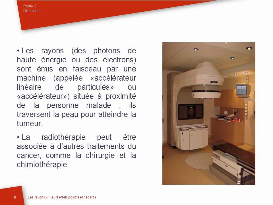 Partie 2 Définition 8Les rayons X : leurs effets positifs et négatifs Les rayons (des photons de haute énergie ou des électrons) sont émis en faisceau