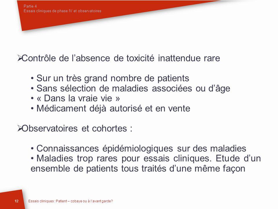 Partie 4 Essais cliniques de phase IV et observatoires 12Essais cliniques : Patient – cobaye ou à lavant garde? Contrôle de labsence de toxicité inatt