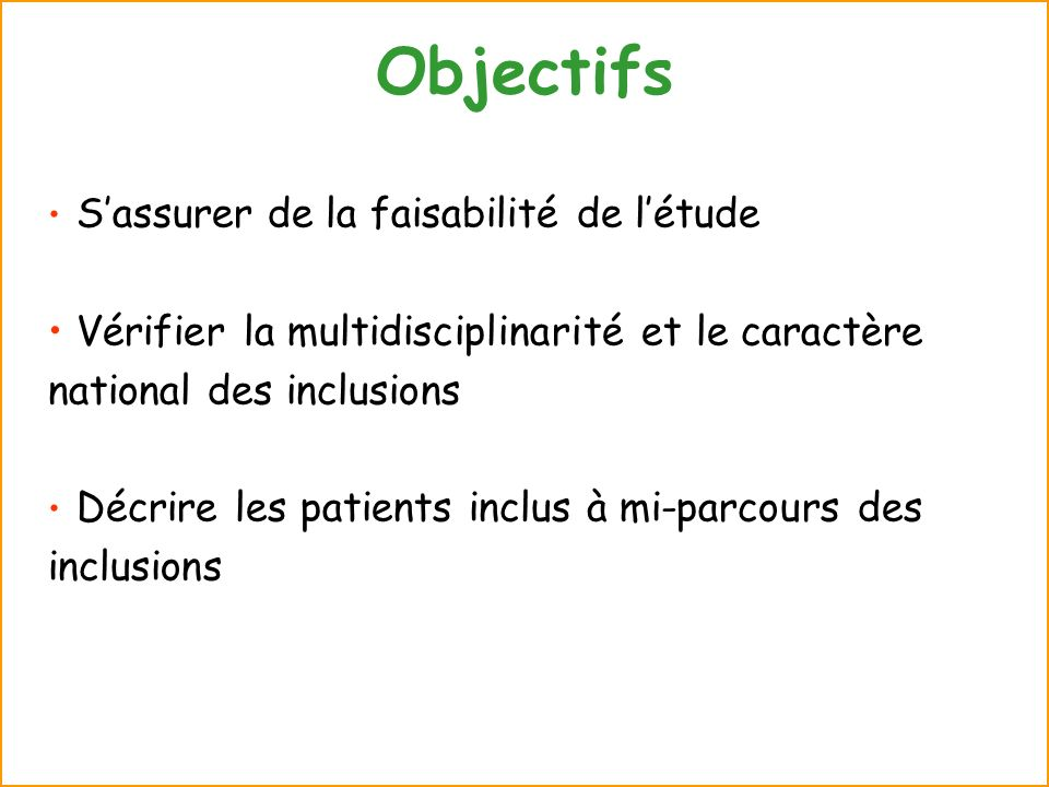 Objectifs Sassurer de la faisabilité de létude Vérifier la multidisciplinarité et le caractère national des inclusions Décrire les patients inclus à m